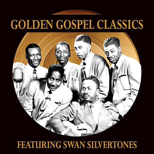 Golden Gospel Classics: The Swan Silvertones by The Swan Silvertones