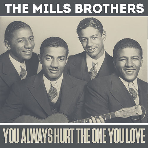 The mills brothers you always hurt the one you love