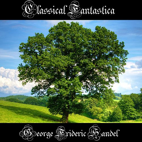 Classical Fantastica: George Frideric Handel by George Frideric Handel