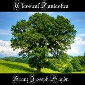 Classical Fantastica: Franz Joseph Haydn by Franz Joseph Haydn