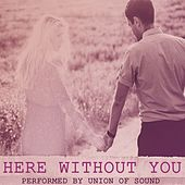 Here Without You by Union Of Sound