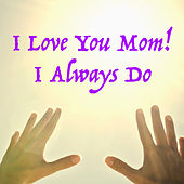 I Love You Mom! I Always Do by Various Artists