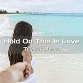 Hold on This Is Love by Trevor Pinto