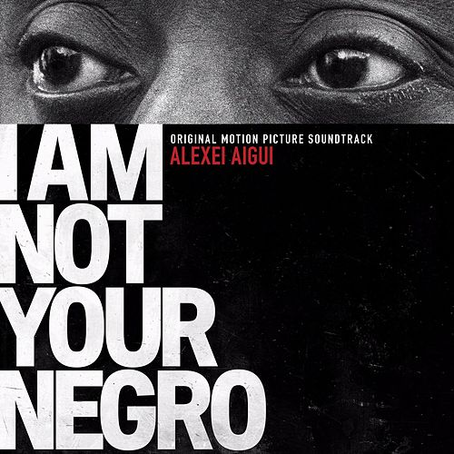I Am Not Your Negro (Original Motion Picture Soundtrack) by Alexei Aigui
