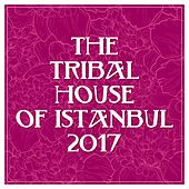 The Tribal House of Istanbul 2017 by Various Artists