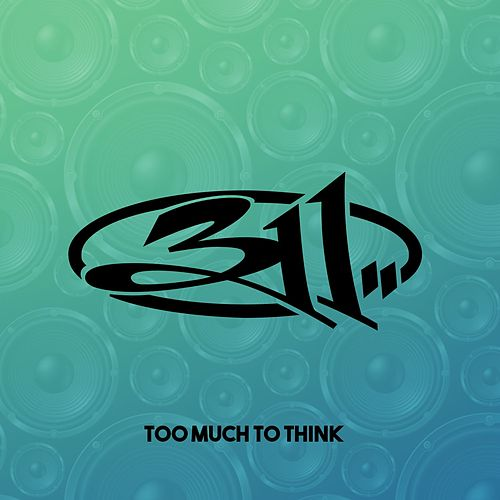 Too Much To Think by 311