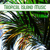 Tropical Island Music – Relaxing Sounds, Chill Out Music, Soft Relaxation, Beach Lounge by Top 40