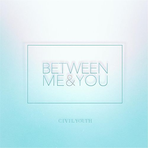 Between Me & You by Civil Youth