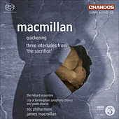 MACMILLAN, J.: Sacrifice (The): 3 Interludes / Quickening (Hilliard Ensemble, City of Birmingham Symphony Chorus, BBC Philharmonic, MacMillan) by James MacMillan