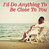 I'd Do Anything To Be Close To You by Various Artists