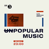 BBC Late Junction Sessions: Unpopular Music de Various Artists