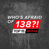 Who's Afraid Of 138?! Top 15 - 2017-03 by Various Artists