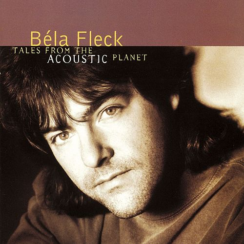 Tales From The Acoustic Planet by Béla Fleck