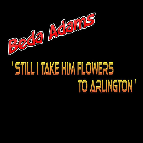 Still I Take Him Flowers to Arlington by Beda Adams