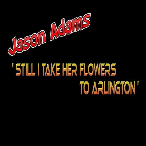 Still I Take Her Flowers to Arlington by Jason Adams