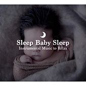 Sleep Baby Sleep: Instrumental Music to Relax and Calm Babies, Relaxing Music for Sleeping by Various Artists