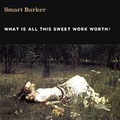 What Is All This Sweet Work Worth? de Smart Barker