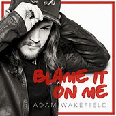 Blame It on Me by Adam Wakefield