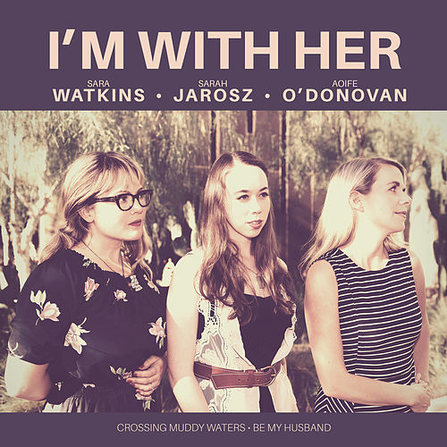 Crossing Muddy Waters / Be My Husband by I'm With Her
