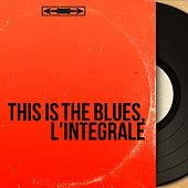 This Is the Blues, l'intégrale (The biggest blues standards of all times) by Various Artists