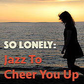 So Lonely: Jazz To Cheer You Up di Various Artists