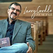 Give Me Jesus by Larry Cordle