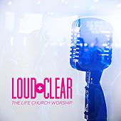 Loud and Clear by Life.Church Worship
