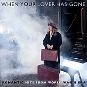When Your Lover Has Gone: Romantic Hits From World War II Era by Various Artists
