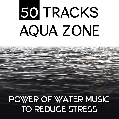 50 Tracks Aqua Zone: Power of Water Music to Reduce Stress (Relaxing Ocean Waves, Calming Sounds of the Sea and Healing Streams & Waterfalls) by Water Music Oasis
