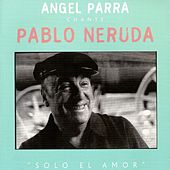 Angel Parra chante Pablo Neruda : Solo el Amor by Angel Parra