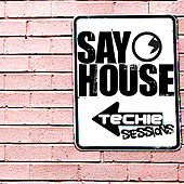 SAY HOUSE: Techie Sessions Compilation by Various Artists