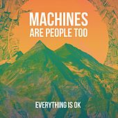 Everything Is OK by Machines Are People Too