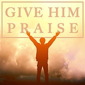 Give Him Praise by Various Artists