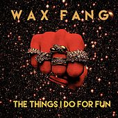The Things I Do for Fun by Wax Fang