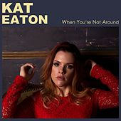 When You're Not Around by Kat Eaton