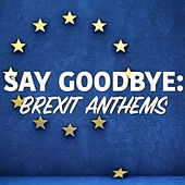 Say Goodbye: Brexit Anthems by Various Artists