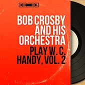 Play W. C. Handy, Vol. 2 (Mono Version) by Bob Crosby