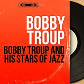 Bobby Troup and His Stars of Jazz (Mono Version) by Bobby Troup