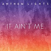 It Ain't Me by Anthem Lights