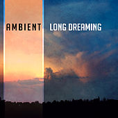 Ambient Long Dreaming – Soft Sounds to Relax, Easy Listening, New Age Rest, Music to Calm Down von Soothing Sounds
