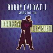 Bobby Caldwell Sings for the Broken Hearted by Bobby Caldwell