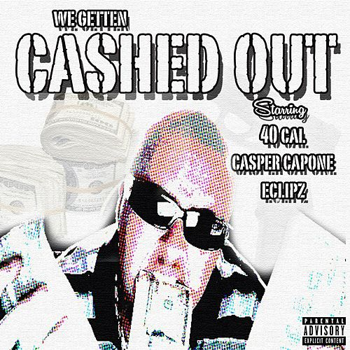 We Getten Cashed Out (feat. Casper Capone & Eclipz) by 40 Cal