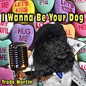 I Wanna Be Your Dog by Trade Martin