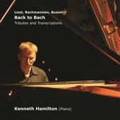 Liszt, Rachmaninov, Busoni: Back to Bach (Tributes and Transcriptions) by Kenneth Hamilton