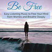 Be Free – Easy Listening Music to Free Your Mind from Worries and Breathe Deeply von Various Artists