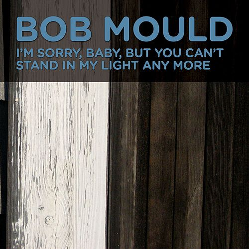 I'm Sorry, Baby, But You Can't Stand In My Light Any More by Bob Mould
