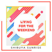 Living for the Weekend de Shibuya Sunrise