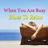 When You Are Busy. Blues To Relax by Various Artists