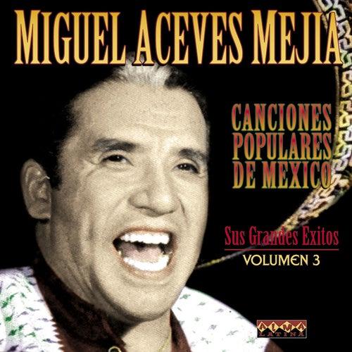 Canciones Populares Mexicanas - Sus Grandes Éxitos - Vol.3 by Miguel Aceves Mejia