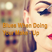 Blues When Doing Your Make-Up by Various Artists